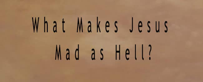 What Makes Jesus Mad as Hell?
